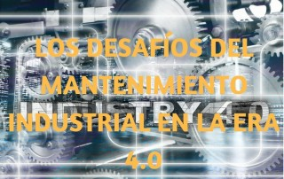 Los desafíos del mantenimiento industrial en la era 4.0